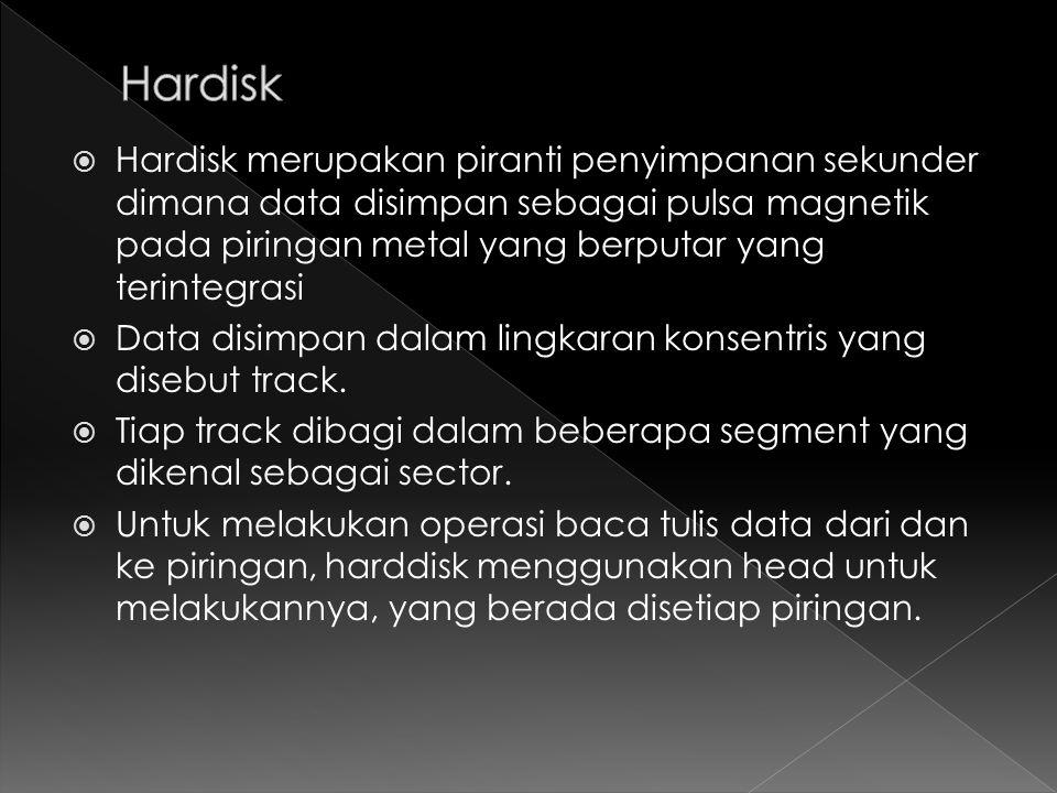  Hardisk merupakan piranti penyimpanan sekunder dimana data disimpan sebagai pulsa magnetik pada piringan metal yang berputar yang terintegrasi  Data disimpan dalam lingkaran konsentris yang disebut track.