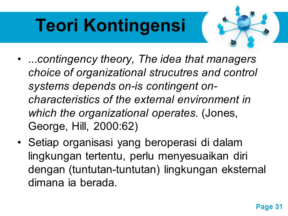 Free Powerpoint Templates Page 31 Teori Kontingensi...contingency theory, The idea that managers choice of organizational strucutres and control systems depends on-is contingent on- characteristics of the external environment in which the organizational operates.