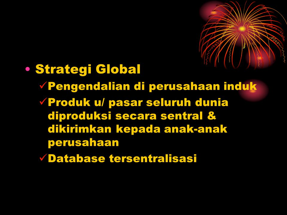 Strategi Global Pengendalian di perusahaan induk Produk u/ pasar seluruh dunia diproduksi secara sentral & dikirimkan kepada anak-anak perusahaan Database tersentralisasi