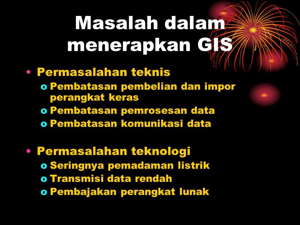 Masalah dalam menerapkan GIS Permasalahan teknis oPembatasan pembelian dan impor perangkat keras oPembatasan pemrosesan data oPembatasan komunikasi data Permasalahan teknologi oSeringnya pemadaman listrik oTransmisi data rendah oPembajakan perangkat lunak