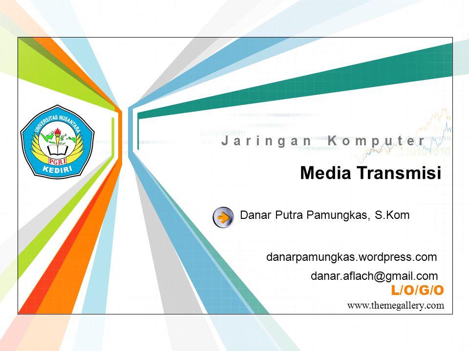 L/O/G/O www.themegallery.com Jaringan Komputer Media Transmisi danarpamungkas.wordpress.com Danar Putra Pamungkas, S.Kom danar.aflach@gmail.com