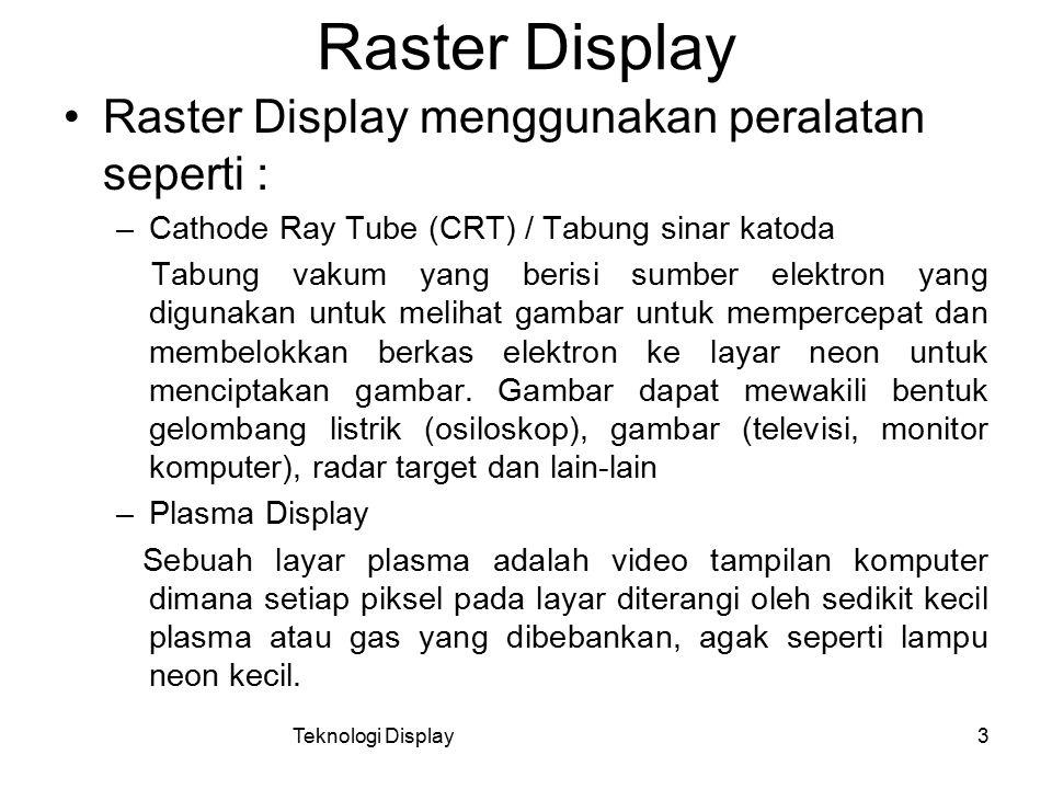 Teknologi Display3 Raster Display Raster Display menggunakan peralatan seperti : –Cathode Ray Tube (CRT) / Tabung sinar katoda Tabung vakum yang beris
