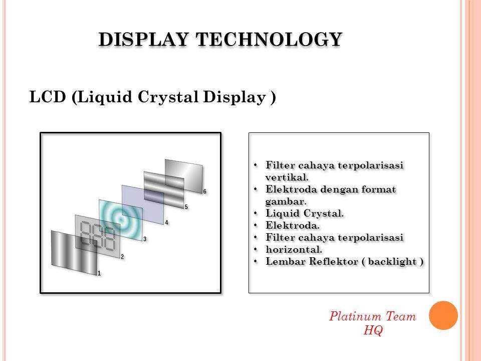 Pernyataan tentang LCD : a) Konsumsi daya rendah b) Resolusi tinggi (full HD ) c) Contrast ratio baik ( dengan LED ) d) Efek pantul yang sangat rendah e) Reproduksi warna yang baik f) Ramah lingkungan ( terutama LED backlight ) g) Radiasi cahaya rendah Platinum Team HQ DISPLAY TECHNOLOGY