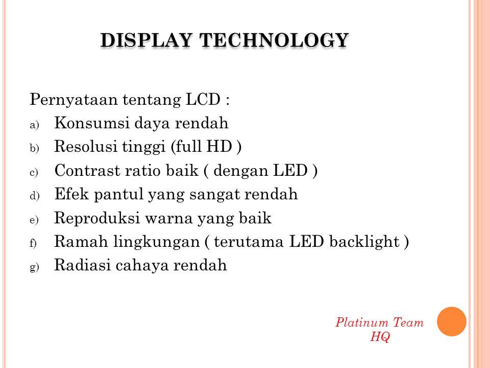 Perbandingan LCD TV, PDP dan CRT LCDPDPCRT Konsumsi dayarendahtinggi Radiasirendahtinggi Beratringanberat Mirror effectXOO Burnt effectXOO Response time3 – 8 ms< 3 ms1 ms Contrast Ratio5000 : 110.000 : 115.000 : 1 Platinum Team HQ DISPLAY TECHNOLOGY