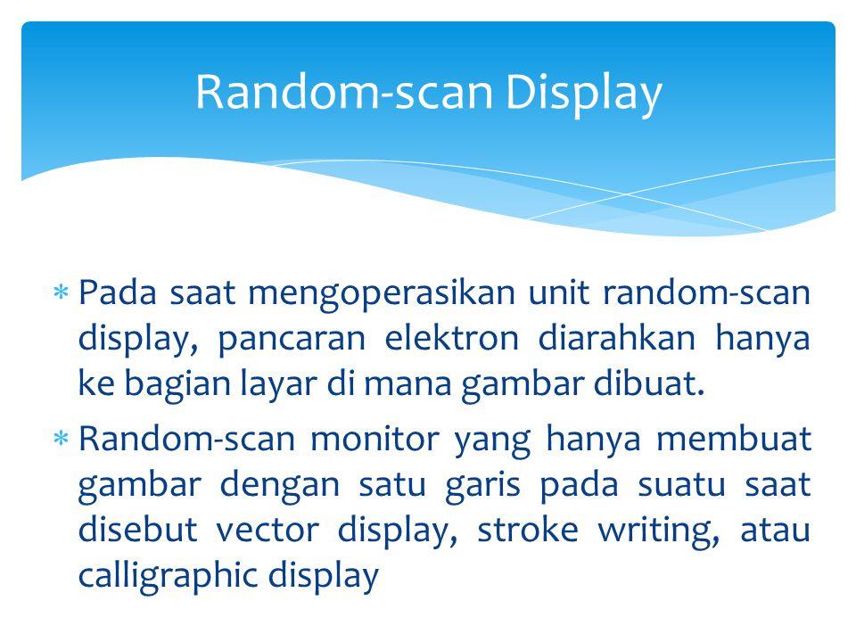  Pada saat mengoperasikan unit random-scan display, pancaran elektron diarahkan hanya ke bagian layar di mana gambar dibuat.  Random-scan monitor ya