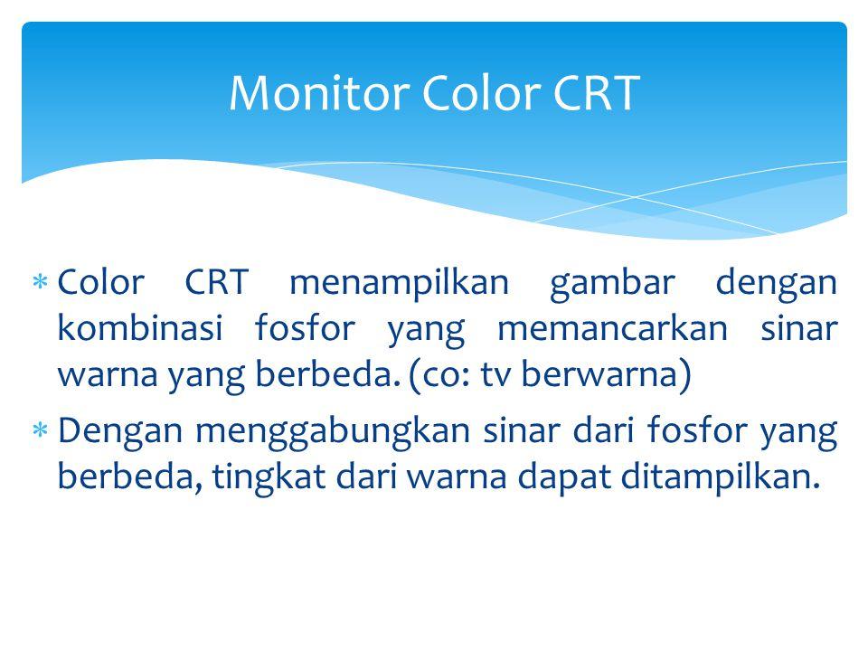  Color CRT menampilkan gambar dengan kombinasi fosfor yang memancarkan sinar warna yang berbeda. (co: tv berwarna)  Dengan menggabungkan sinar dari