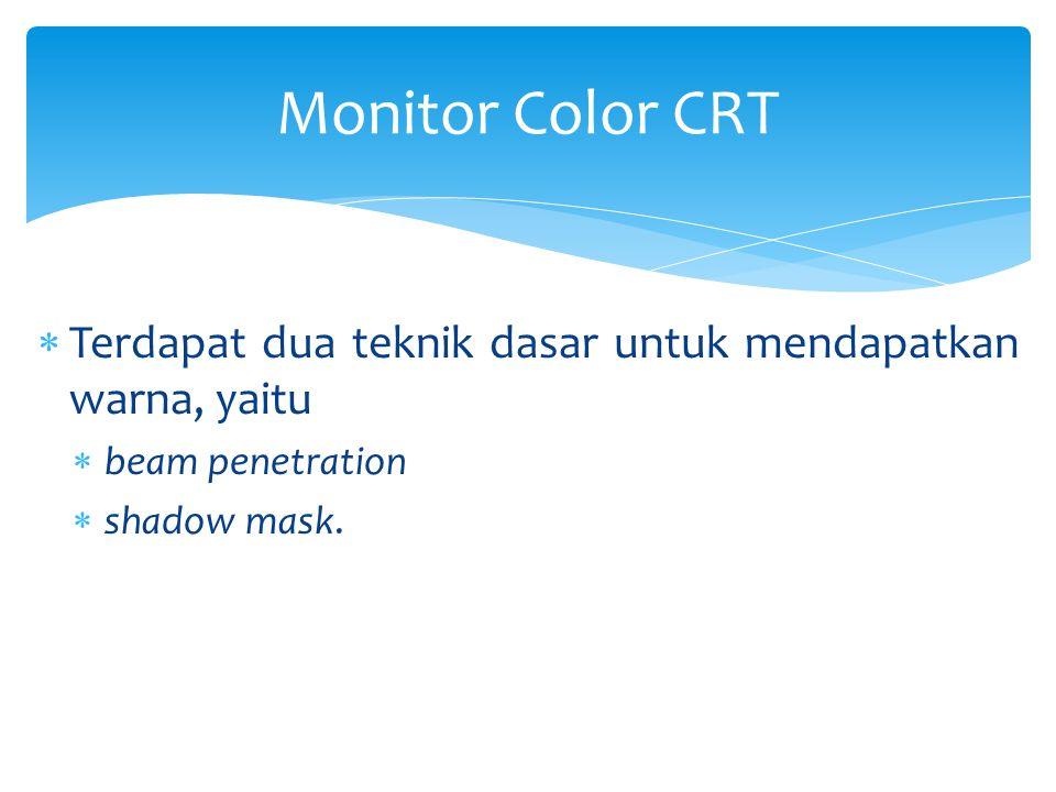  Terdapat dua teknik dasar untuk mendapatkan warna, yaitu  beam penetration  shadow mask. Monitor Color CRT