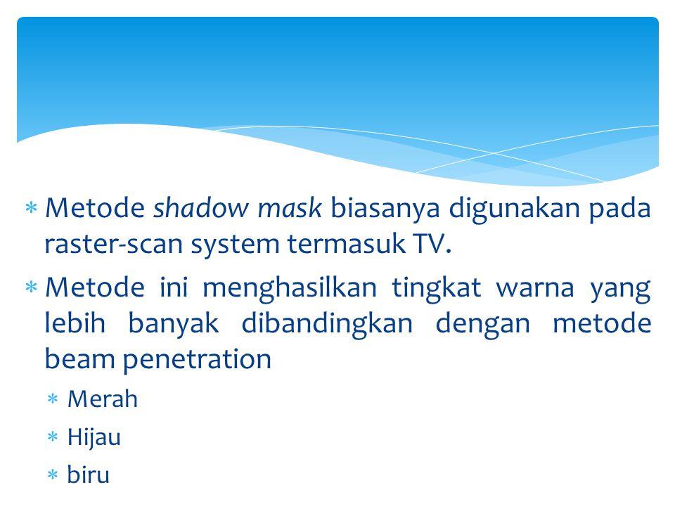  Metode shadow mask biasanya digunakan pada raster-scan system termasuk TV.  Metode ini menghasilkan tingkat warna yang lebih banyak dibandingkan de