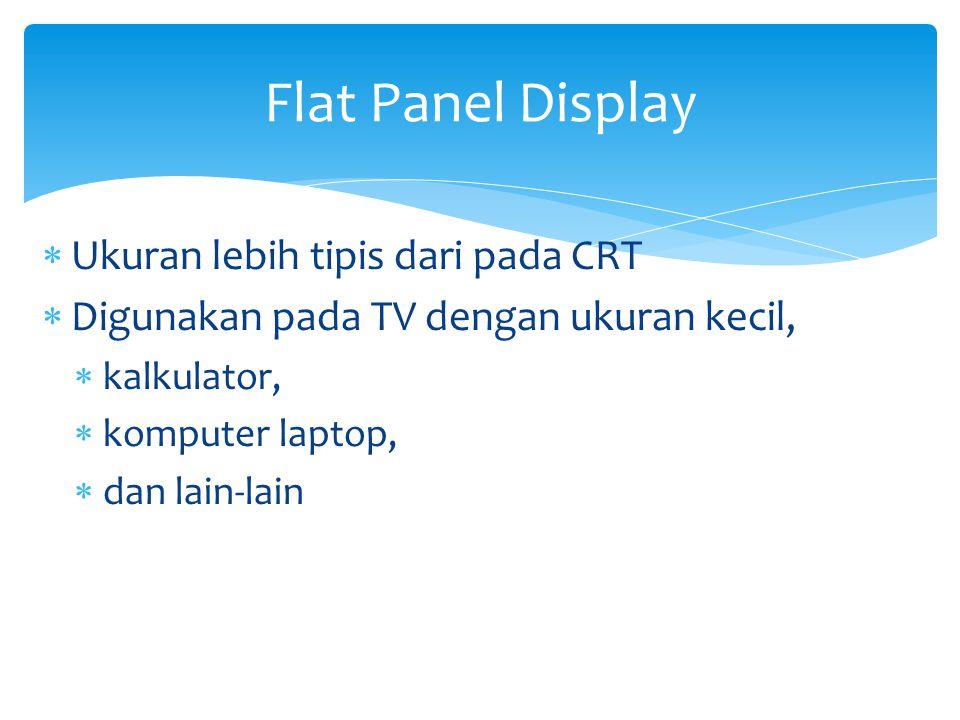  Ukuran lebih tipis dari pada CRT  Digunakan pada TV dengan ukuran kecil,  kalkulator,  komputer laptop,  dan lain-lain Flat Panel Display
