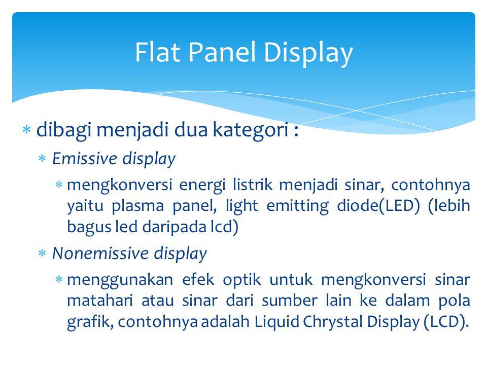  dibagi menjadi dua kategori :  Emissive display  mengkonversi energi listrik menjadi sinar, contohnya yaitu plasma panel, light emitting diode(LED