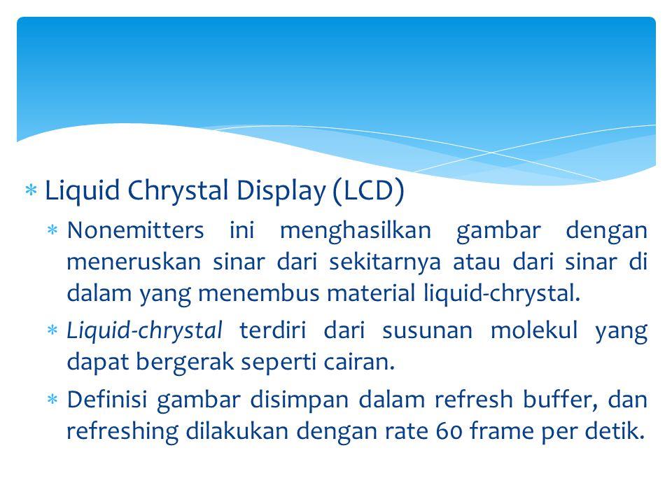  Liquid Chrystal Display (LCD)  Nonemitters ini menghasilkan gambar dengan meneruskan sinar dari sekitarnya atau dari sinar di dalam yang menembus m