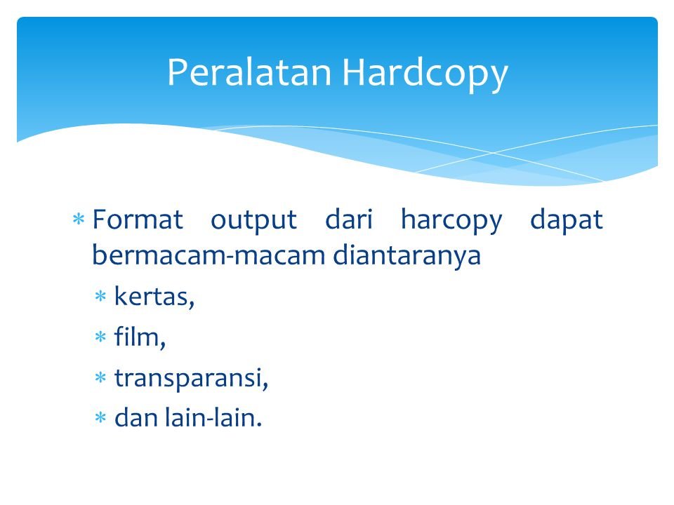  Format output dari harcopy dapat bermacam-macam diantaranya  kertas,  film,  transparansi,  dan lain-lain. Peralatan Hardcopy
