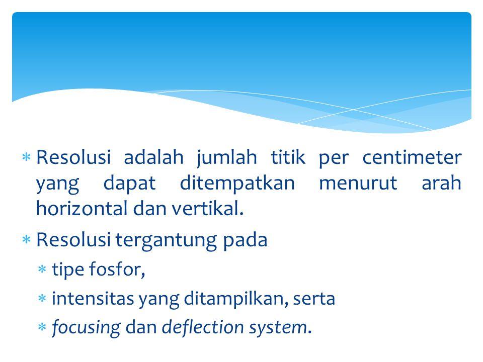  Resolusi adalah jumlah titik per centimeter yang dapat ditempatkan menurut arah horizontal dan vertikal.  Resolusi tergantung pada  tipe fosfor, 