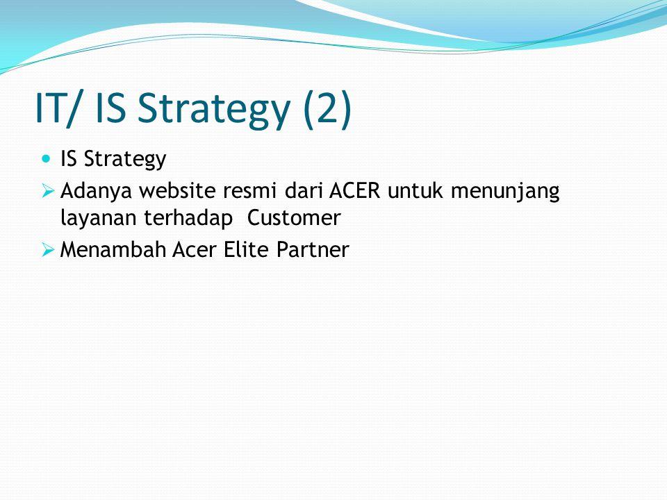 IT/ IS Strategy (2) IS Strategy  Adanya website resmi dari ACER untuk menunjang layanan terhadap Customer  Menambah Acer Elite Partner