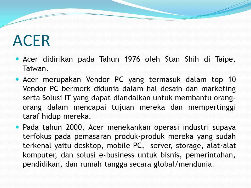 ACER Acer didirikan pada Tahun 1976 oleh Stan Shih di Taipe, Taiwan. Acer merupakan Vendor PC yang termasuk dalam top 10 Vendor PC bermerk didunia dal
