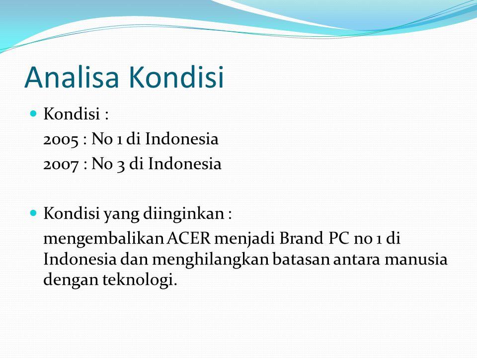 Analisa Kondisi Kondisi : 2005 : No 1 di Indonesia 2007 : No 3 di Indonesia Kondisi yang diinginkan : mengembalikan ACER menjadi Brand PC no 1 di Indo