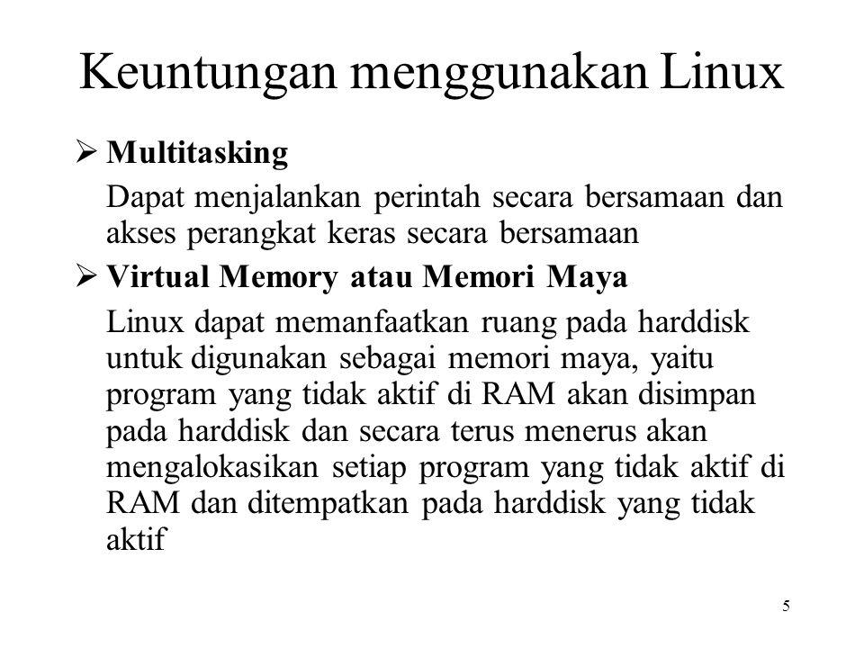 5 Keuntungan menggunakan Linux  Multitasking Dapat menjalankan perintah secara bersamaan dan akses perangkat keras secara bersamaan  Virtual Memory