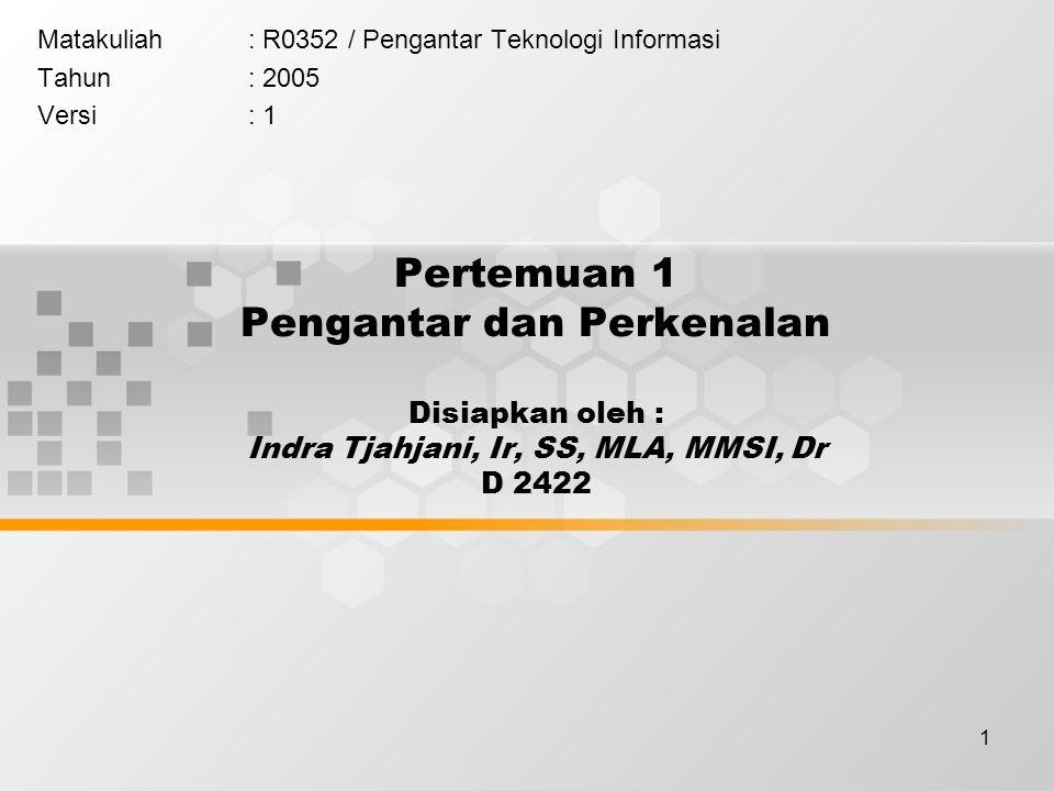 1 Pertemuan 1 Pengantar dan Perkenalan Disiapkan oleh : Indra Tjahjani, Ir, SS, MLA, MMSI, Dr D 2422 Matakuliah: R0352 / Pengantar Teknologi Informasi Tahun: 2005 Versi: 1