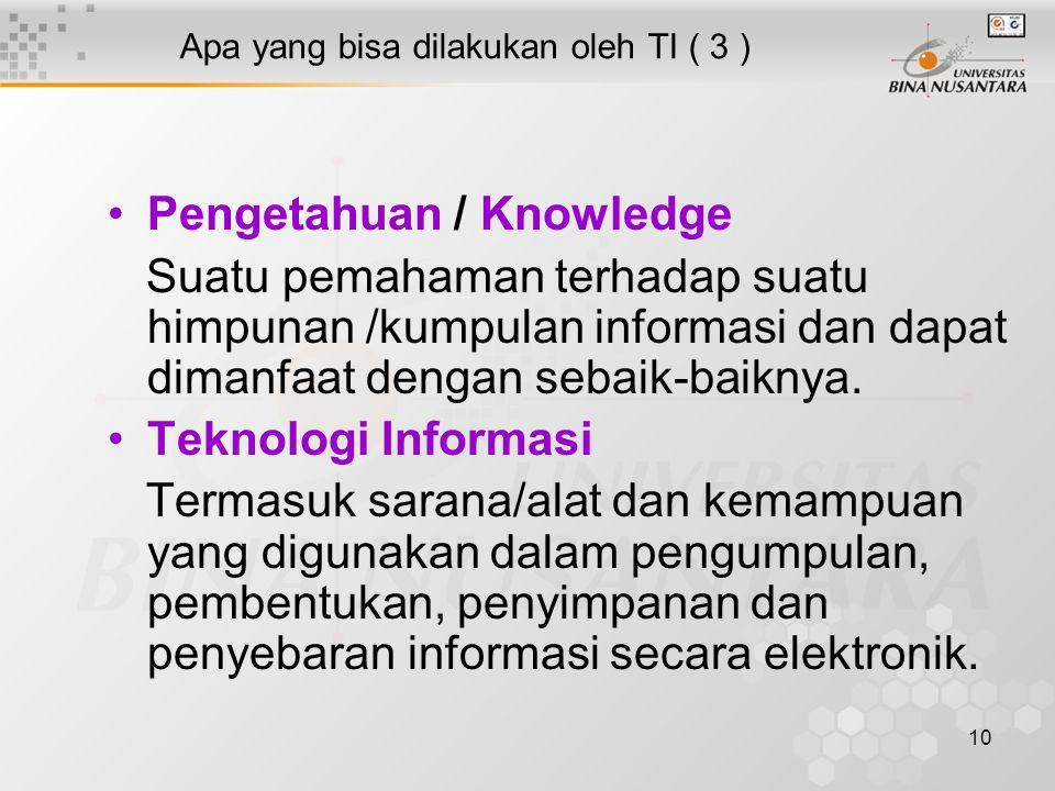 10 Apa yang bisa dilakukan oleh TI ( 3 ) Pengetahuan / Knowledge Suatu pemahaman terhadap suatu himpunan /kumpulan informasi dan dapat dimanfaat denga