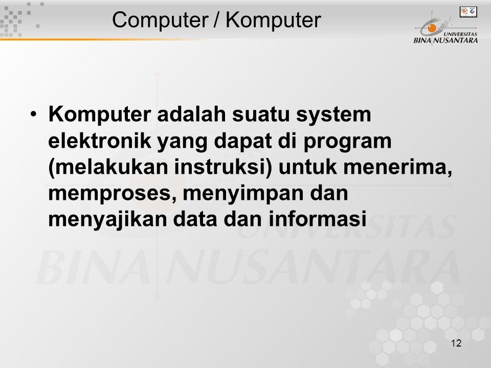 12 Computer / Komputer Komputer adalah suatu system elektronik yang dapat di program (melakukan instruksi) untuk menerima, memproses, menyimpan dan menyajikan data dan informasi