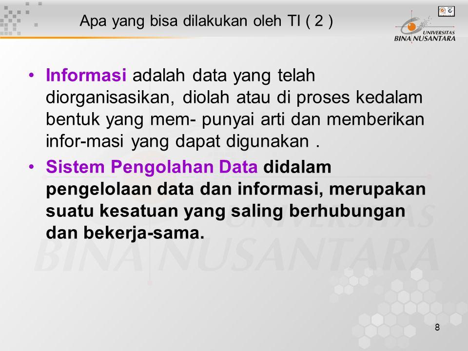 8 Apa yang bisa dilakukan oleh TI ( 2 ) Informasi adalah data yang telah diorganisasikan, diolah atau di proses kedalam bentuk yang mem- punyai arti dan memberikan infor-masi yang dapat digunakan.