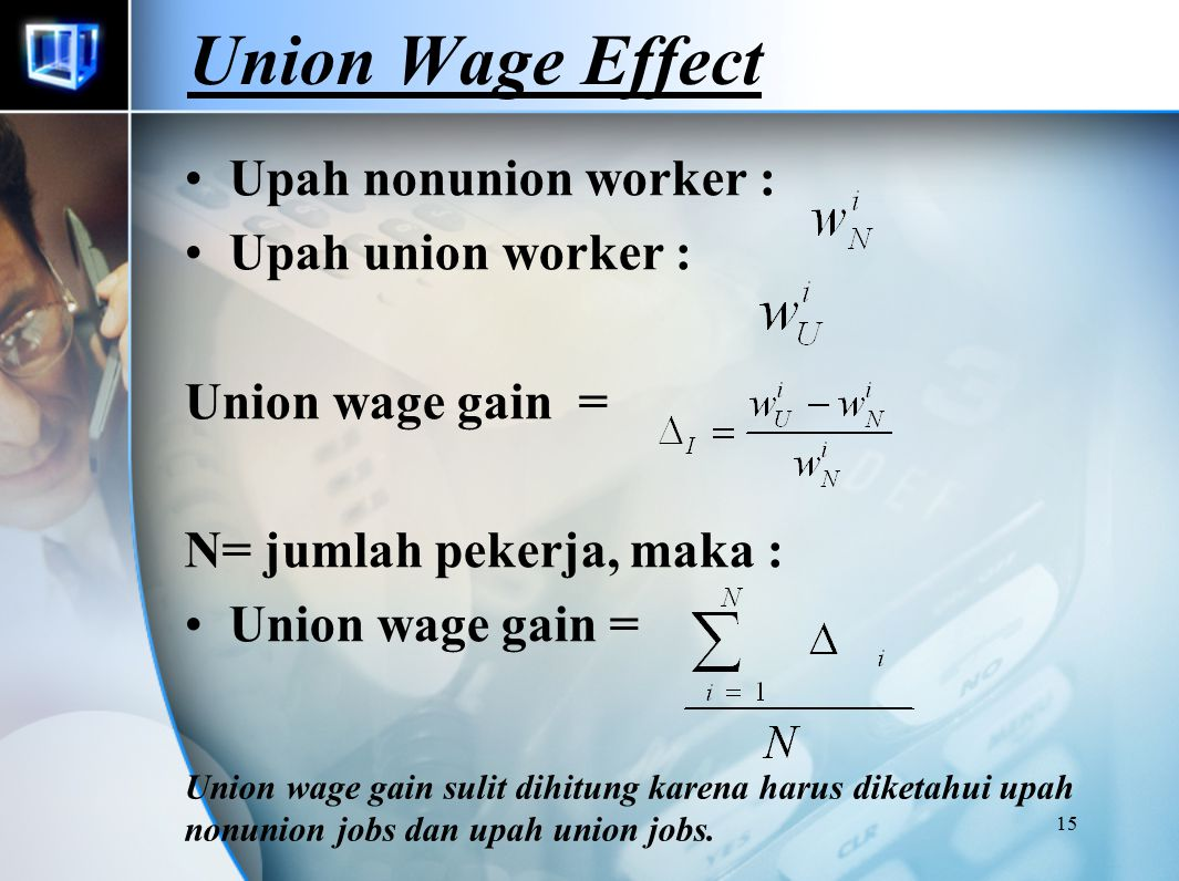 14 Unions and Labor Market Efficiency SECTOR 2 Non Union Employment SECTOR 1 Union Employment 0H 0 H D1D1 D2D2 W* C E1E1 E2E2 WuWu A B D A' D' G E' 1