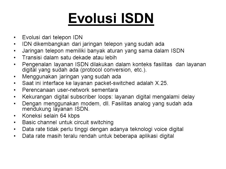 Evolusi ISDN Evolusi dari telepon IDN IDN dikembangkan dari jaringan telepon yang sudah ada Jaringan telepon memiliki banyak aturan yang sama dalam ISDN Transisi dalam satu dekade atau lebih Pengenalan layanan ISDN dilakukan dalam konteks fasilitas dan layanan digital yang sudah ada (protocol conversion, etc.).