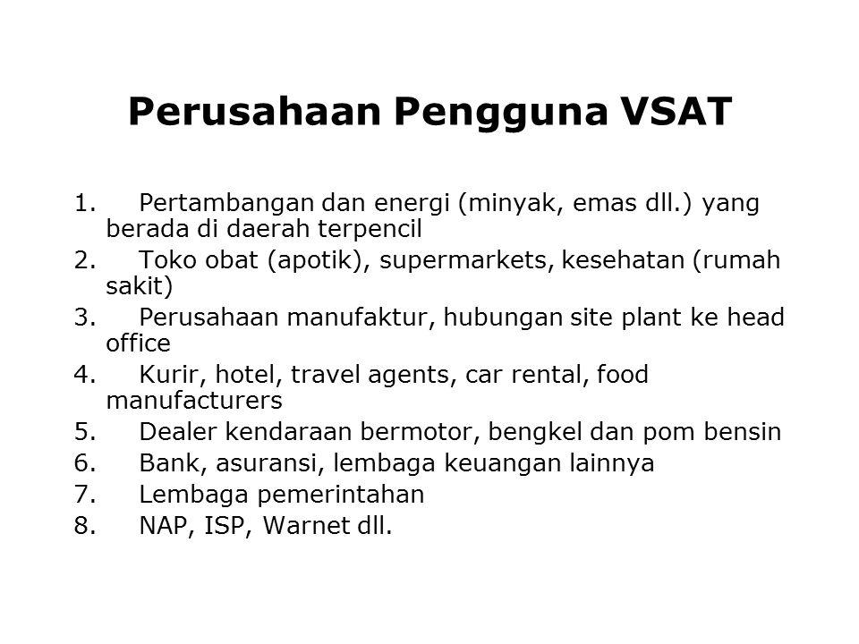 Perusahaan Pengguna VSAT 1. Pertambangan dan energi (minyak, emas dll.) yang berada di daerah terpencil 2. Toko obat (apotik), supermarkets, kesehatan
