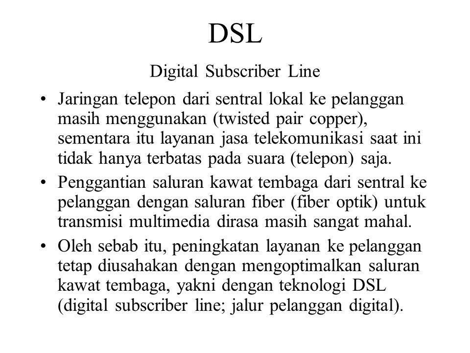 DSL Digital Subscriber Line Jaringan telepon dari sentral lokal ke pelanggan masih menggunakan (twisted pair copper), sementara itu layanan jasa telek