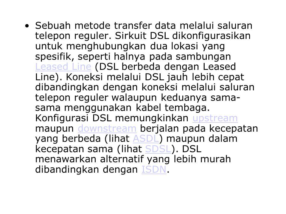 Sebuah metode transfer data melalui saluran telepon reguler. Sirkuit DSL dikonfigurasikan untuk menghubungkan dua lokasi yang spesifik, seperti halnya