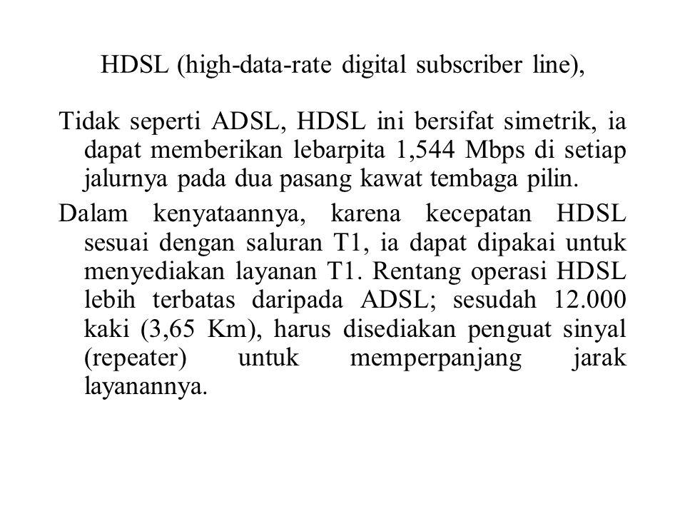 HDSL (high-data-rate digital subscriber line), Tidak seperti ADSL, HDSL ini bersifat simetrik, ia dapat memberikan lebarpita 1,544 Mbps di setiap jalu