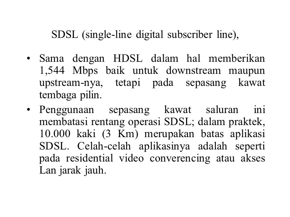 SDSL (single-line digital subscriber line), Sama dengan HDSL dalam hal memberikan 1,544 Mbps baik untuk downstream maupun upstream-nya, tetapi pada se