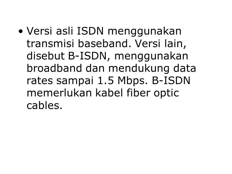 Versi asli ISDN menggunakan transmisi baseband. Versi lain, disebut B-ISDN, menggunakan broadband dan mendukung data rates sampai 1.5 Mbps. B-ISDN mem