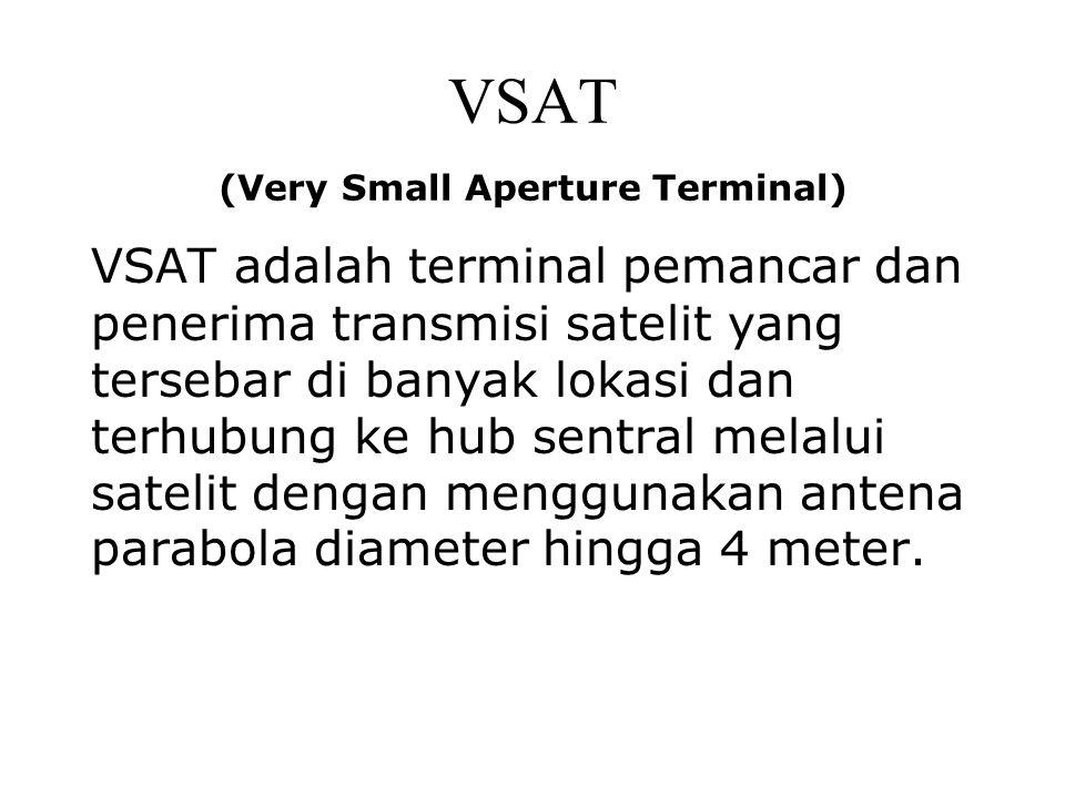 VSAT (Very Small Aperture Terminal) VSAT adalah terminal pemancar dan penerima transmisi satelit yang tersebar di banyak lokasi dan terhubung ke hub s