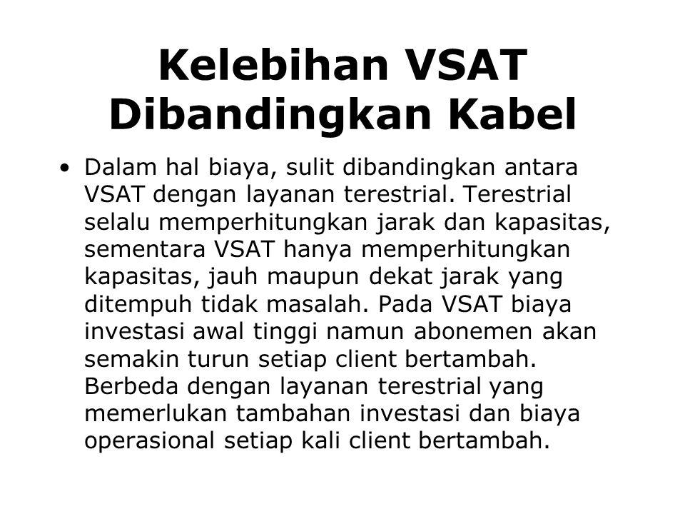 Kelebihan VSAT Dibandingkan Kabel Dalam hal biaya, sulit dibandingkan antara VSAT dengan layanan terestrial. Terestrial selalu memperhitungkan jarak d