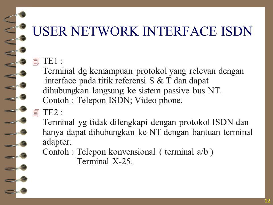 12 USER NETWORK INTERFACE ISDN  TE1 : Terminal dg kemampuan protokol yang relevan dengan interface pada titik referensi S & T dan dapat dihubungkan l