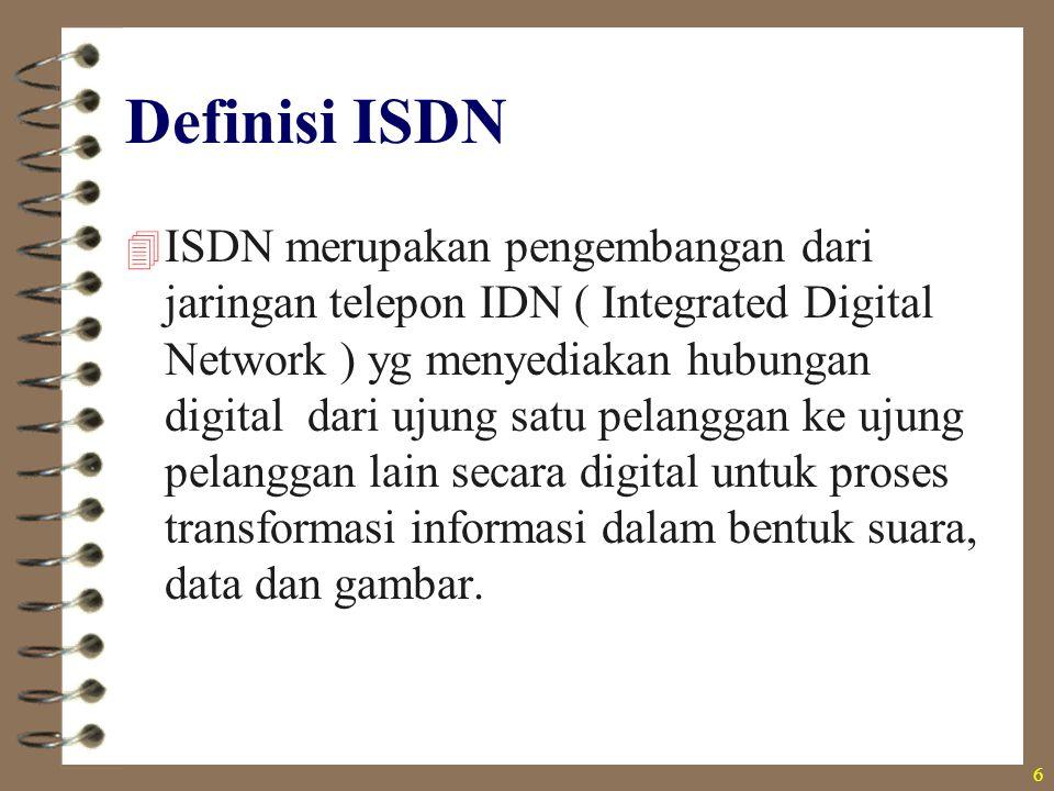 6  ISDN merupakan pengembangan dari jaringan telepon IDN ( Integrated Digital Network ) yg menyediakan hubungan digital dari ujung satu pelanggan ke
