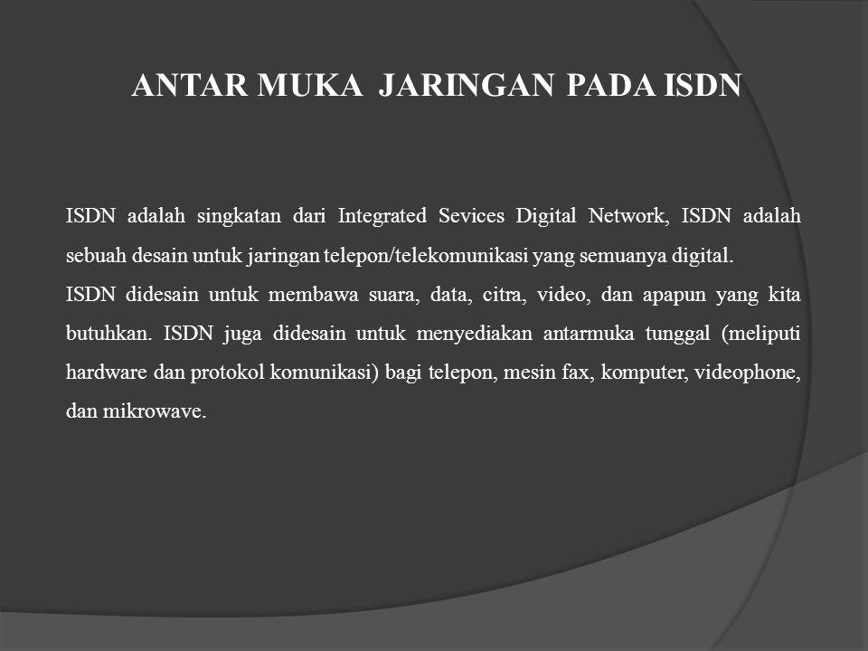 ANTAR MUKA JARINGAN PADA ISDN ISDN adalah singkatan dari Integrated Sevices Digital Network, ISDN adalah sebuah desain untuk jaringan telepon/telekomu