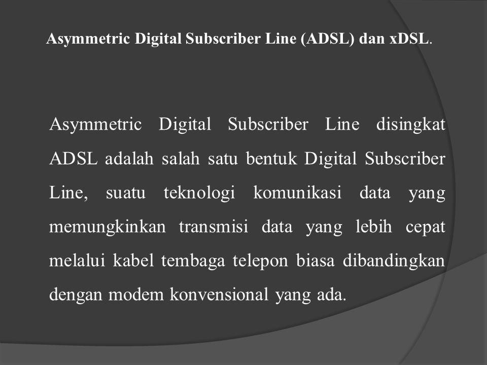 Asymmetric Digital Subscriber Line (ADSL) dan xDSL. Asymmetric Digital Subscriber Line disingkat ADSL adalah salah satu bentuk Digital Subscriber Line