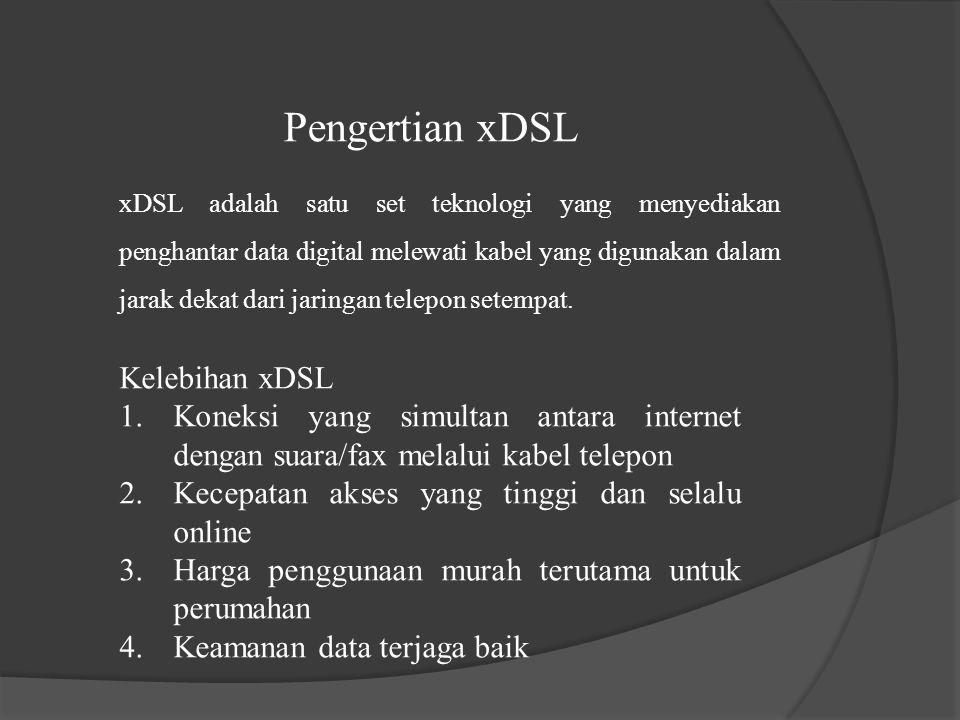 Pengertian xDSL Kelebihan xDSL 1.Koneksi yang simultan antara internet dengan suara/fax melalui kabel telepon 2.Kecepatan akses yang tinggi dan selalu