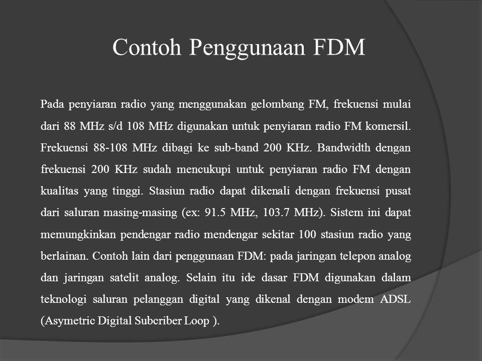 Contoh Penggunaan FDM Pada penyiaran radio yang menggunakan gelombang FM, frekuensi mulai dari 88 MHz s/d 108 MHz digunakan untuk penyiaran radio FM k