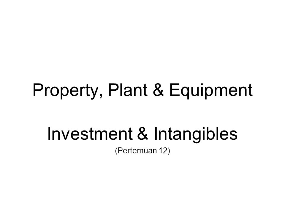 Property, Plant & Equipment Investment & Intangibles (Pertemuan 12)