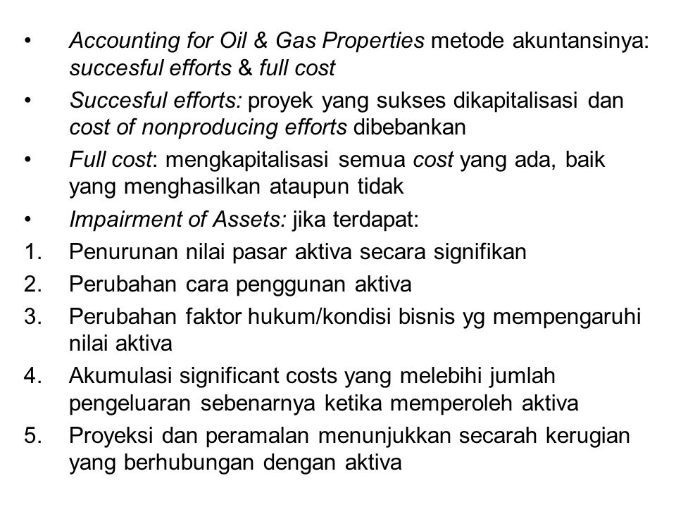 Accounting for Oil & Gas Properties metode akuntansinya: succesful efforts & full cost Succesful efforts: proyek yang sukses dikapitalisasi dan cost o