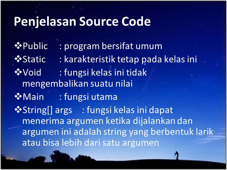 Penjelasan Source Code  Public : program bersifat umum  Static : karakteristik tetap pada kelas ini  Void: fungsi kelas ini tidak mengembalikan sua