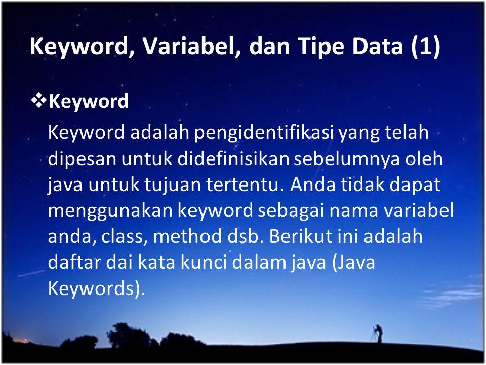 Keyword, Variabel, dan Tipe Data (1)  Keyword Keyword adalah pengidentifikasi yang telah dipesan untuk didefinisikan sebelumnya oleh java untuk tujua