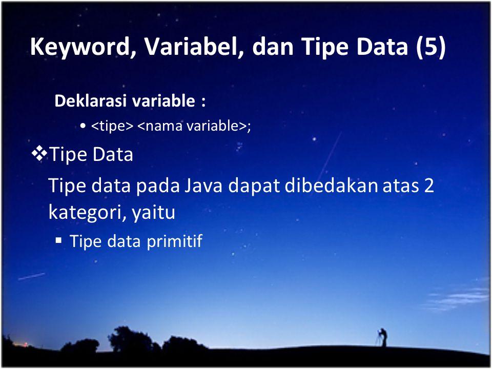 Keyword, Variabel, dan Tipe Data (5) Deklarasi variable : ;  Tipe Data Tipe data pada Java dapat dibedakan atas 2 kategori, yaitu  Tipe data primiti
