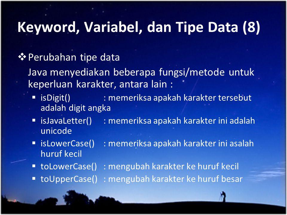 Keyword, Variabel, dan Tipe Data (8)  Perubahan tipe data Java menyediakan beberapa fungsi/metode untuk keperluan karakter, antara lain :  isDigit()