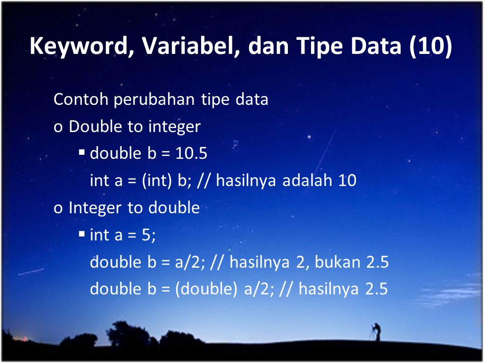 Keyword, Variabel, dan Tipe Data (10) Contoh perubahan tipe data oDouble to integer  double b = 10.5 int a = (int) b; // hasilnya adalah 10 oInteger