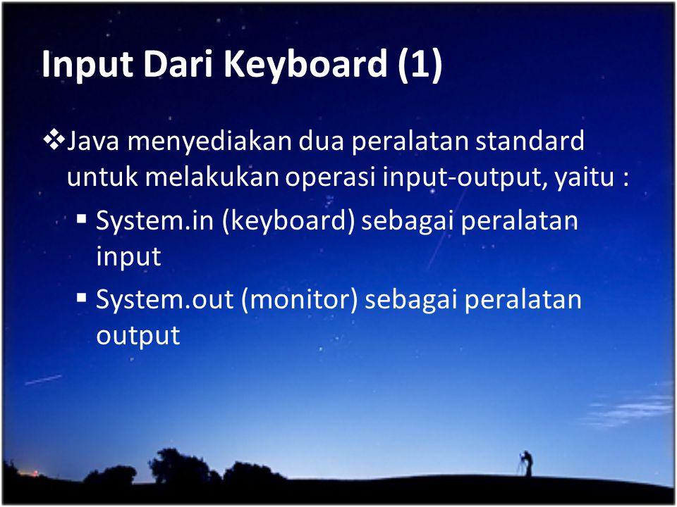 Input Dari Keyboard (1)  Java menyediakan dua peralatan standard untuk melakukan operasi input-output, yaitu :  System.in (keyboard) sebagai peralat