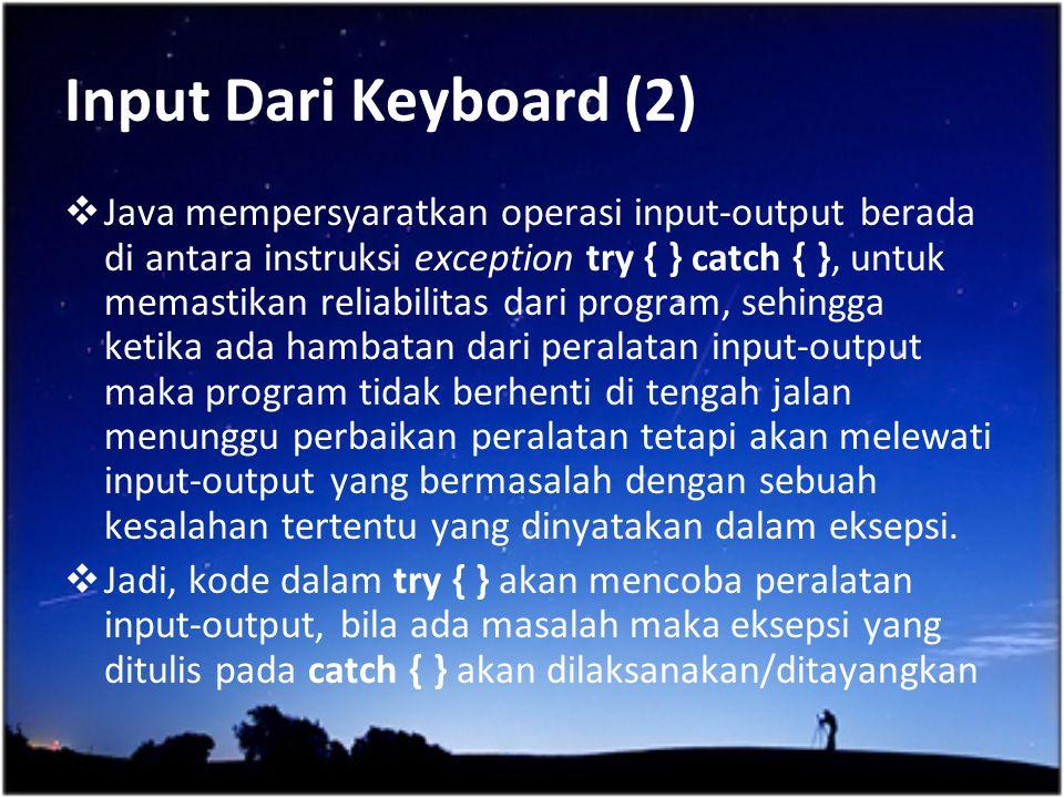 Input Dari Keyboard (2)  Java mempersyaratkan operasi input-output berada di antara instruksi exception try { } catch { }, untuk memastikan reliabili